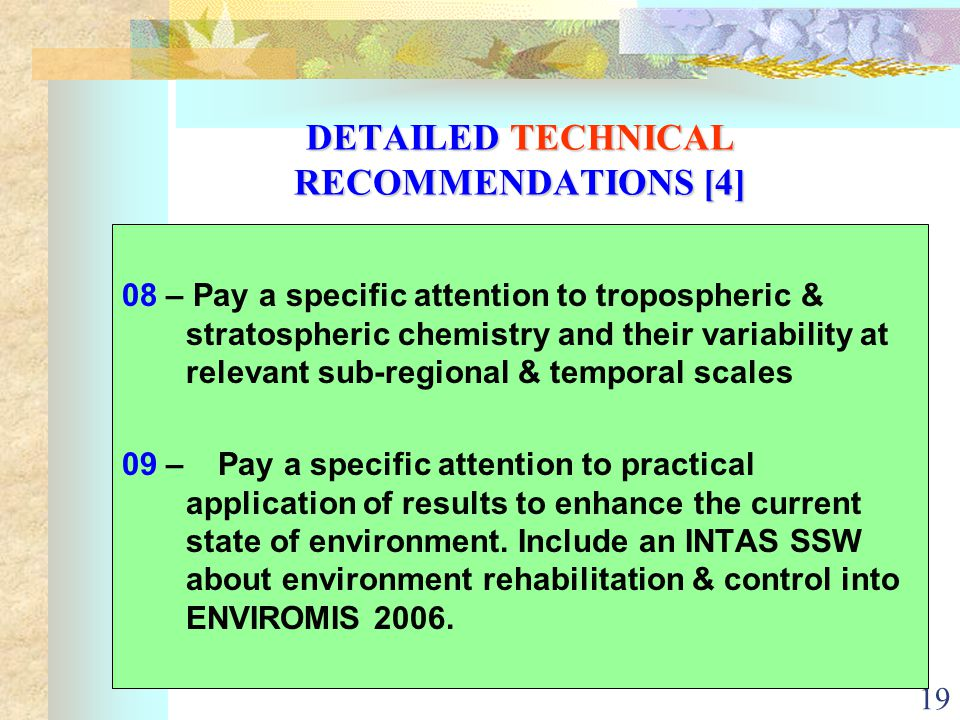 19 DETAILED TECHNICAL RECOMMENDATIONS [4] 08 – Pay a specific attention to tropospheric & stratospheric chemistry and their variability at relevant sub-regional & temporal scales 09 – Pay a specific attention to practical application of results to enhance the current state of environment.
