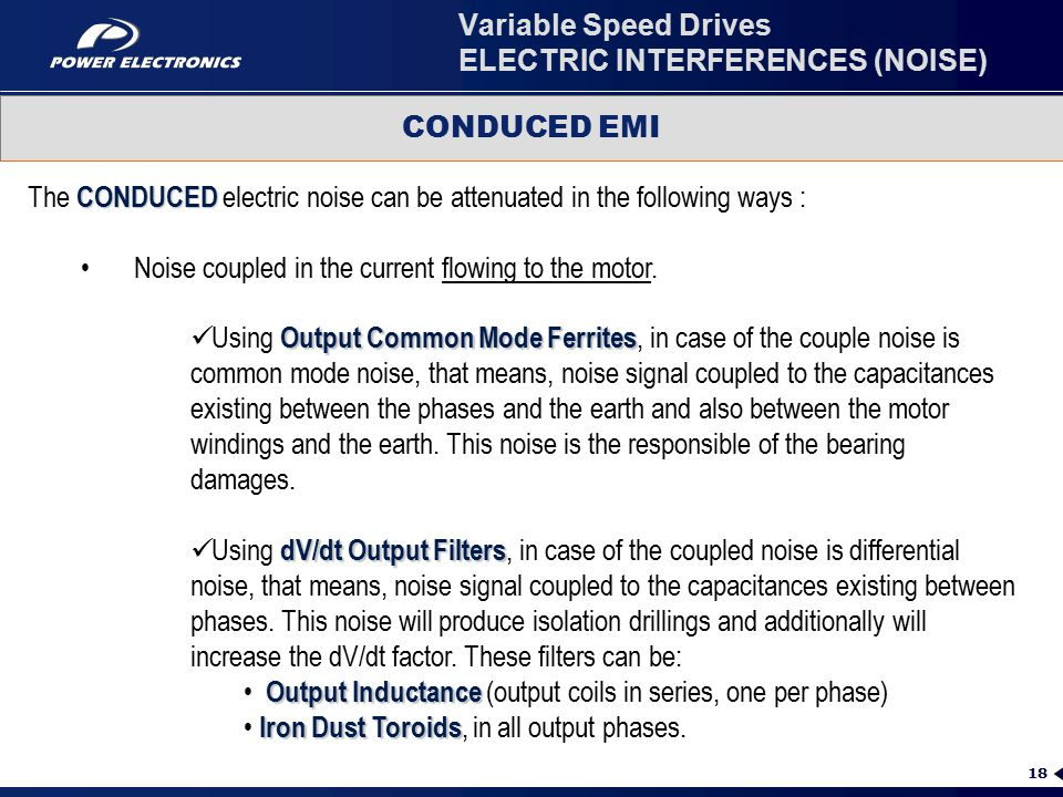 18 Variable Speed Drives ELECTRIC INTERFERENCES (NOISE) CONDUCED EMI CONDUCED The CONDUCED electric noise can be attenuated in the following ways : Output Common Mode Ferrites Using Output Common Mode Ferrites, in case of the couple noise is common mode noise, that means, noise signal coupled to the capacitances existing between the phases and the earth and also between the motor windings and the earth.