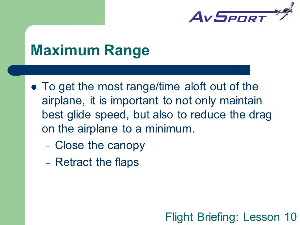 Flight Briefing: Lesson 10 Maximum Range To get the most range/time aloft out of the airplane, it is important to not only maintain best glide speed,