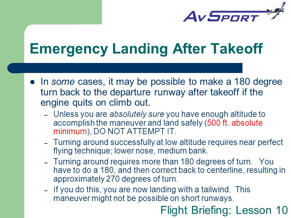Flight Briefing: Lesson 10 Emergency Landing After Takeoff In some cases, it may be possible to make a 180 degree turn back to the departure runway af