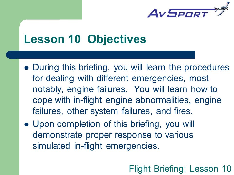 Flight Briefing: Lesson 10 Emergency Landing Site Selection If the engine failure occurs shortly after takeoff, time to select an emergency landing field is extremely limited.