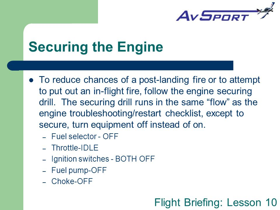 Flight Briefing: Lesson 10 Securing the Engine To reduce chances of a post-landing fire or to attempt to put out an in-flight fire, follow the engine