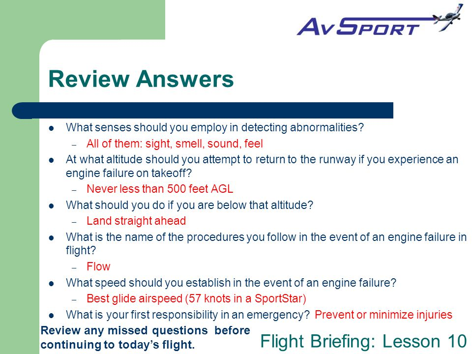 Flight Briefing: Lesson 10 Review Answers What senses should you employ in detecting abnormalities? – All of them: sight, smell, sound, feel At what a