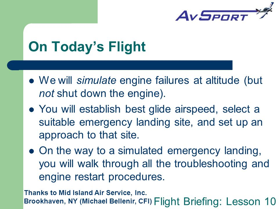 Flight Briefing: Lesson 10 On Today's Flight We will simulate engine failures at altitude (but not shut down the engine). You will establish best glid