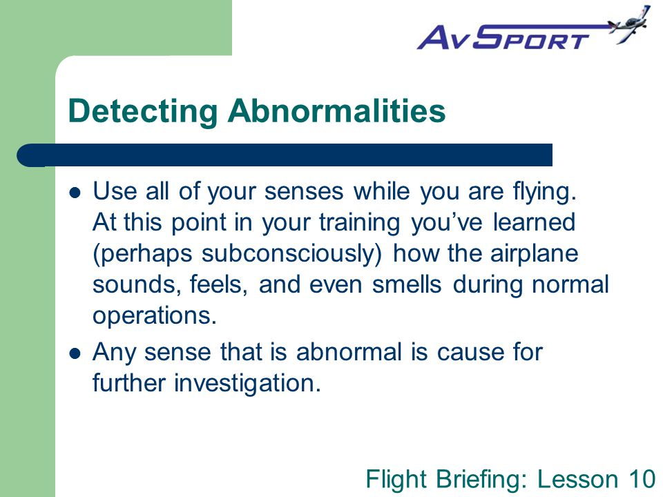 Flight Briefing: Lesson 10 Investigating Abnormalities Once one of your senses detects an abnormality, you can use your other senses to help further identify the cause: – An unusual smell will trigger your eyes to look for the source, etc.
