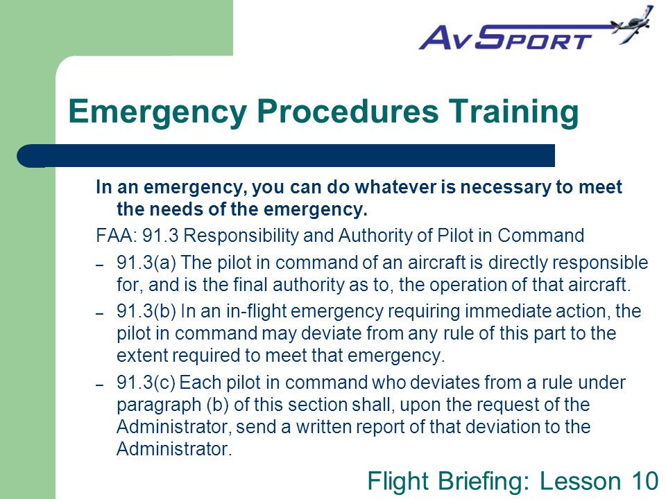 Flight Briefing: Lesson 10 Emergency Procedures Training In an emergency, you can do whatever is necessary to meet the needs of the emergency. FAA: 91