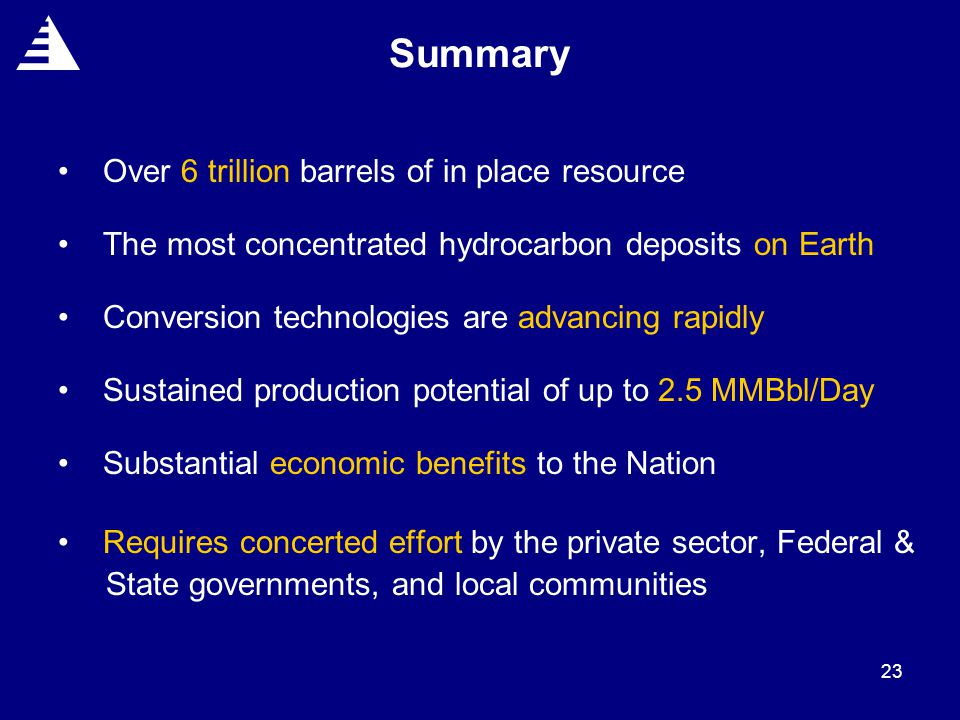 23 Summary Over 6 trillion barrels of in place resource The most concentrated hydrocarbon deposits on Earth Conversion technologies are advancing rapidly Sustained production potential of up to 2.5 MMBbl/Day Substantial economic benefits to the Nation Requires concerted effort by the private sector, Federal & State governments, and local communities