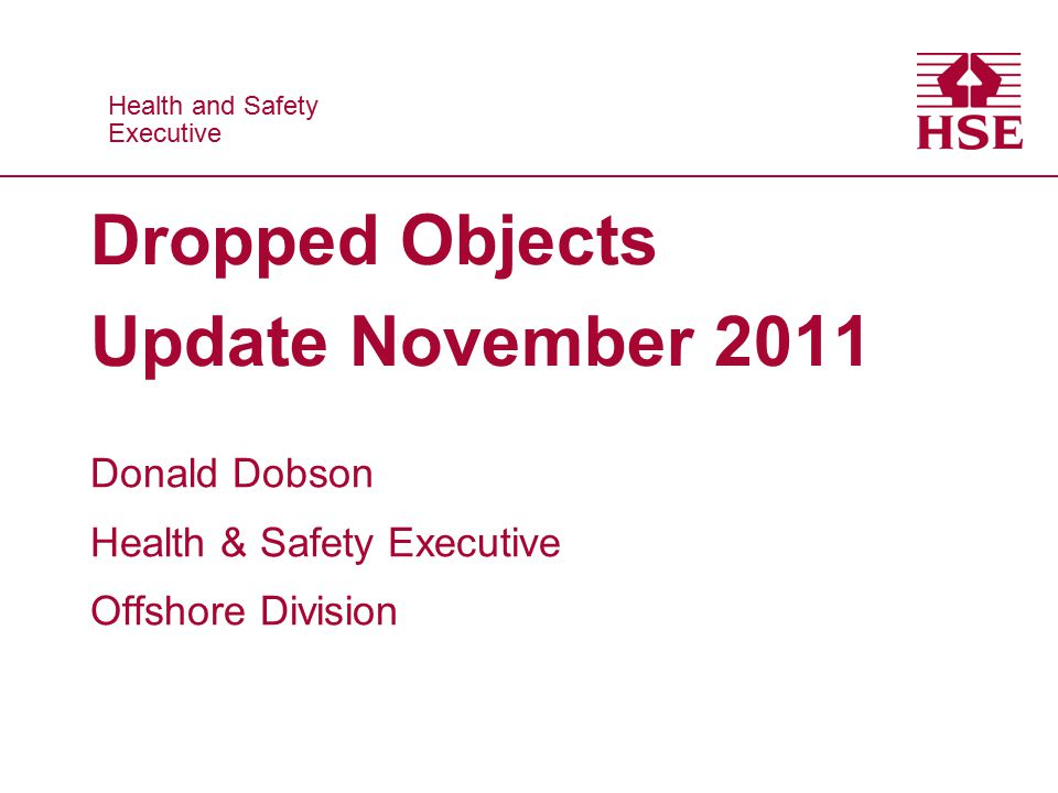 Health and Safety Executive Health and Safety Executive Dropped Objects Update November 2011 Donald Dobson Health & Safety Executive Offshore Division