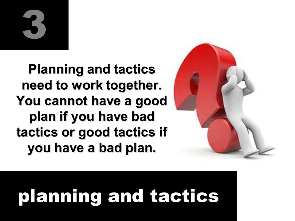 3 planning and tactics Planning and tactics need to work together.