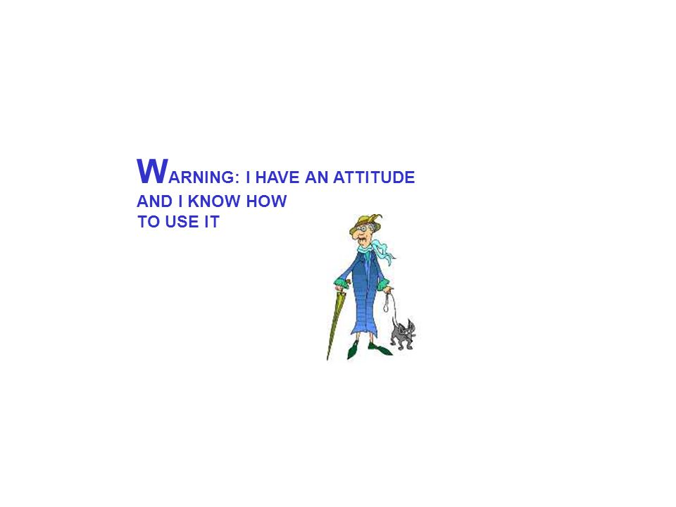 W ARNING: I HAVE AN ATTITUDE AND I KNOW HOW TO USE IT