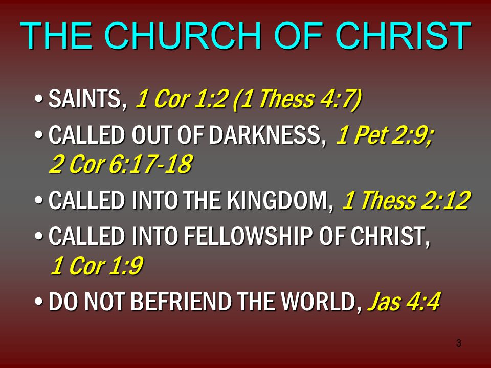 3 THE CHURCH OF CHRIST SAINTS, 1 Cor 1:2 (1 Thess 4:7)SAINTS, 1 Cor 1:2 (1 Thess 4:7) CALLED OUT OF DARKNESS, 1 Pet 2:9; 2 Cor 6:17-18CALLED OUT OF DARKNESS, 1 Pet 2:9; 2 Cor 6:17-18 CALLED INTO THE KINGDOM, 1 Thess 2:12CALLED INTO THE KINGDOM, 1 Thess 2:12 CALLED INTO FELLOWSHIP OF CHRIST, 1 Cor 1:9CALLED INTO FELLOWSHIP OF CHRIST, 1 Cor 1:9 DO NOT BEFRIEND THE WORLD, Jas 4:4DO NOT BEFRIEND THE WORLD, Jas 4:4