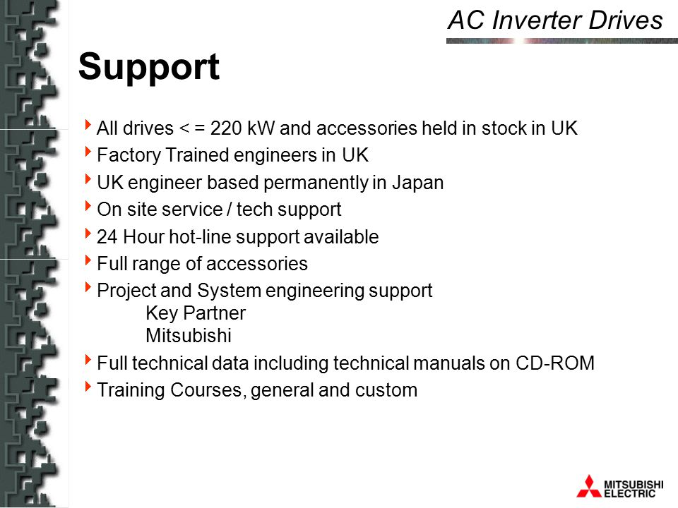 AC Inverter Drives Support  All drives < = 220 kW and accessories held in stock in UK  Factory Trained engineers in UK  UK engineer based permanently in Japan  On site service / tech support  24 Hour hot-line support available  Full range of accessories  Project and System engineering support Key Partner Mitsubishi  Full technical data including technical manuals on CD-ROM  Training Courses, general and custom