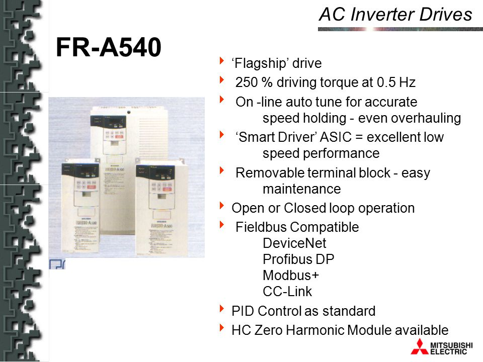 AC Inverter Drives FR-A540  'Flagship' drive  250 % driving torque at 0.5 Hz  On -line auto tune for accurate speed holding - even overhauling  'Smart Driver' ASIC = excellent low speed performance  Removable terminal block - easy maintenance  Open or Closed loop operation  Fieldbus Compatible DeviceNet Profibus DP Modbus+ CC-Link  PID Control as standard  HC Zero Harmonic Module available