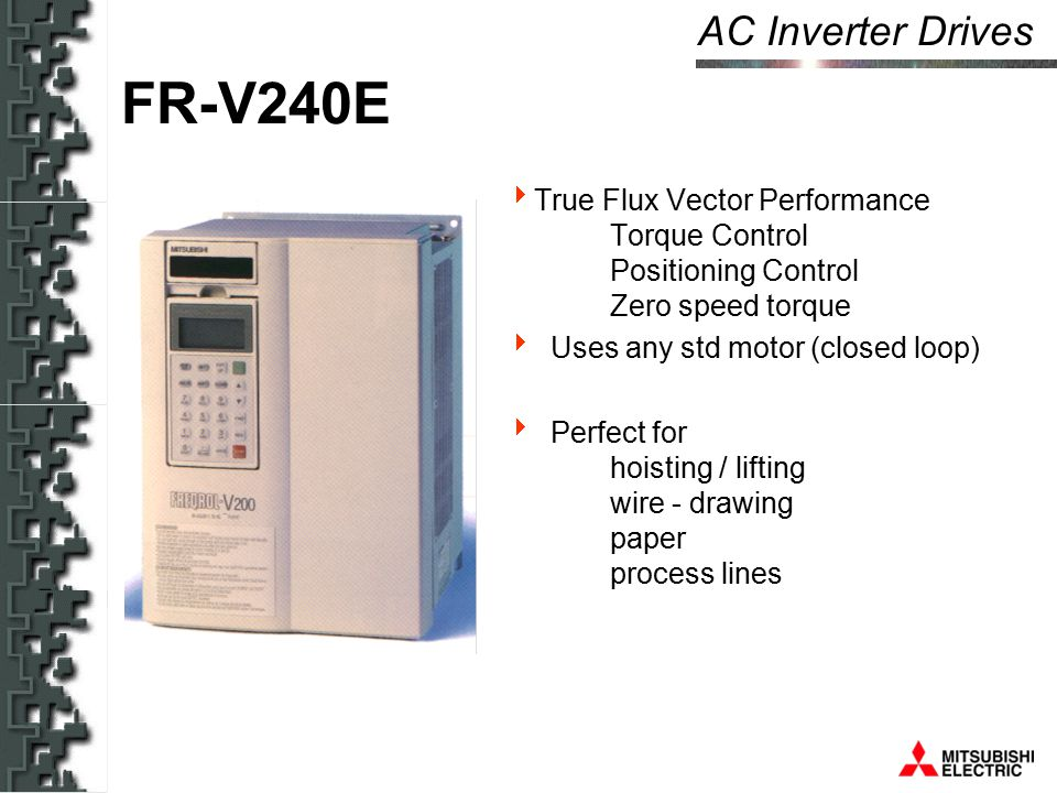 AC Inverter Drives FR-V240E  True Flux Vector Performance Torque Control Positioning Control Zero speed torque  Uses any std motor (closed loop)  Perfect for hoisting / lifting wire - drawing paper process lines