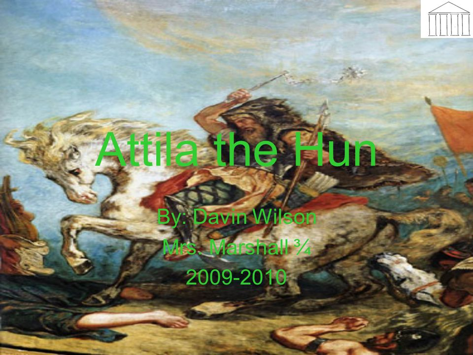 Attila the Hun By: Davin Wilson Mrs. Marshall ¾ 2009-2010