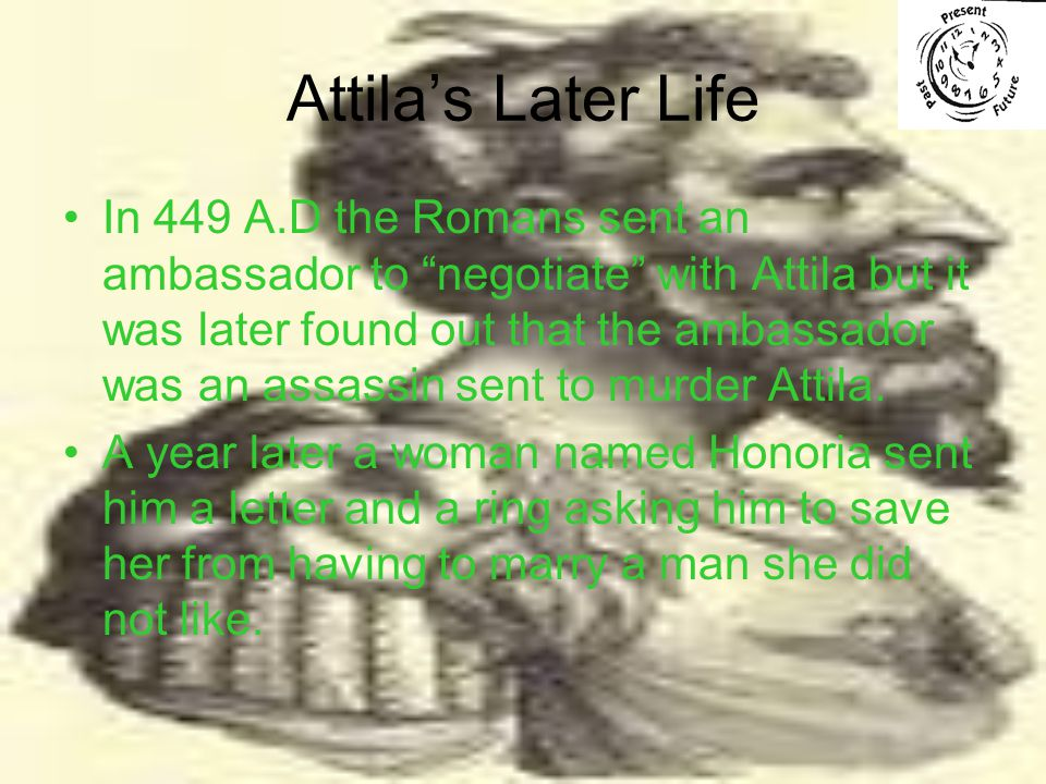 Attila's Later Life In 449 A.D the Romans sent an ambassador to negotiate with Attila but it was later found out that the ambassador was an assassin sent to murder Attila.