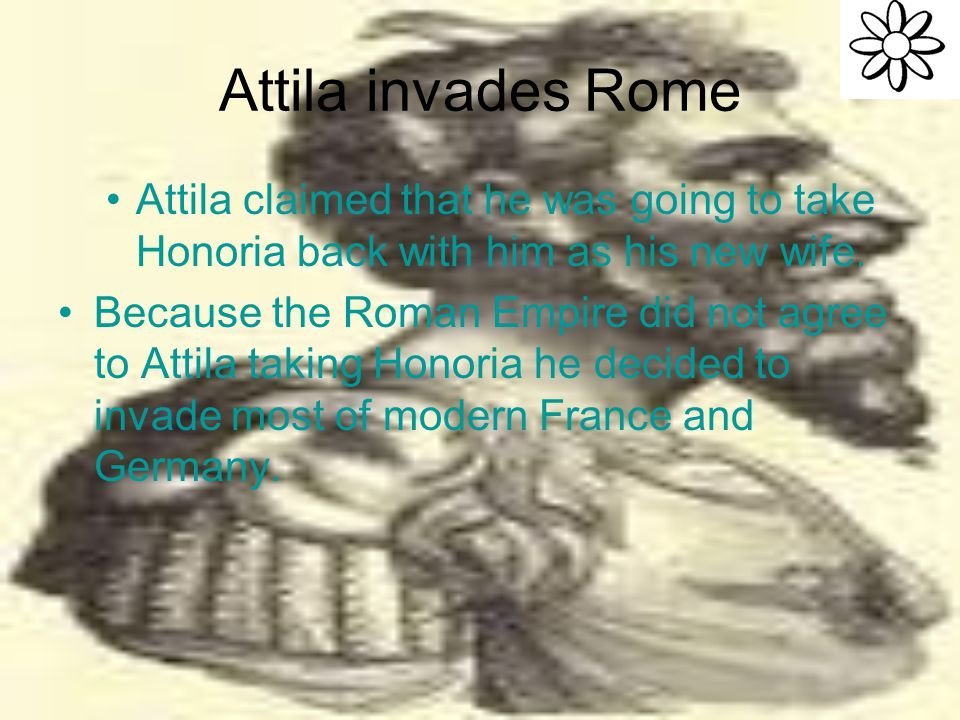 Attila invades Rome Attila claimed that he was going to take Honoria back with him as his new wife.