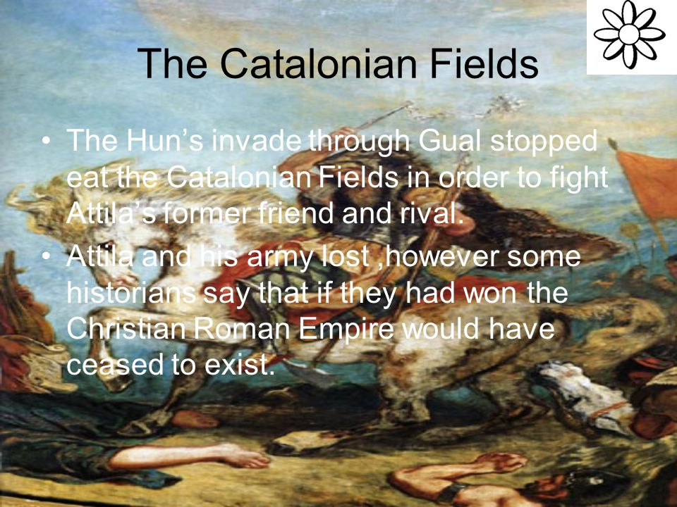 The Catalonian Fields The Hun's invade through Gual stopped eat the Catalonian Fields in order to fight Attila's former friend and rival.