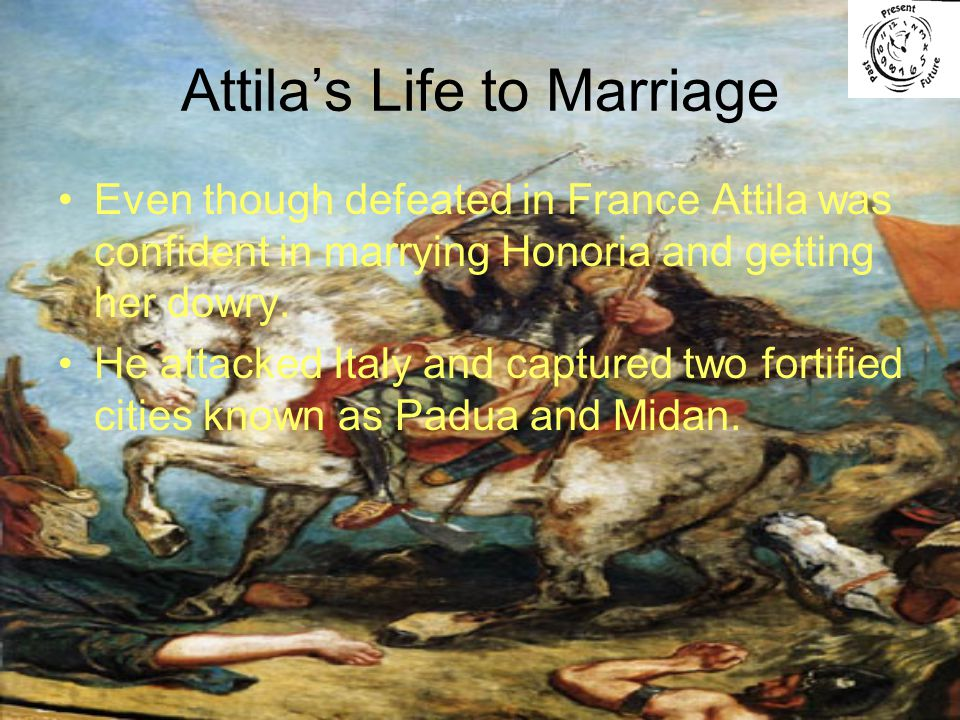 Attila's Life to Marriage Even though defeated in France Attila was confident in marrying Honoria and getting her dowry.