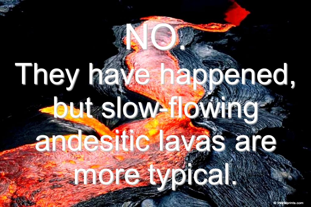 NO. They have happened, but slow-flowing andesitic lavas are more typical.