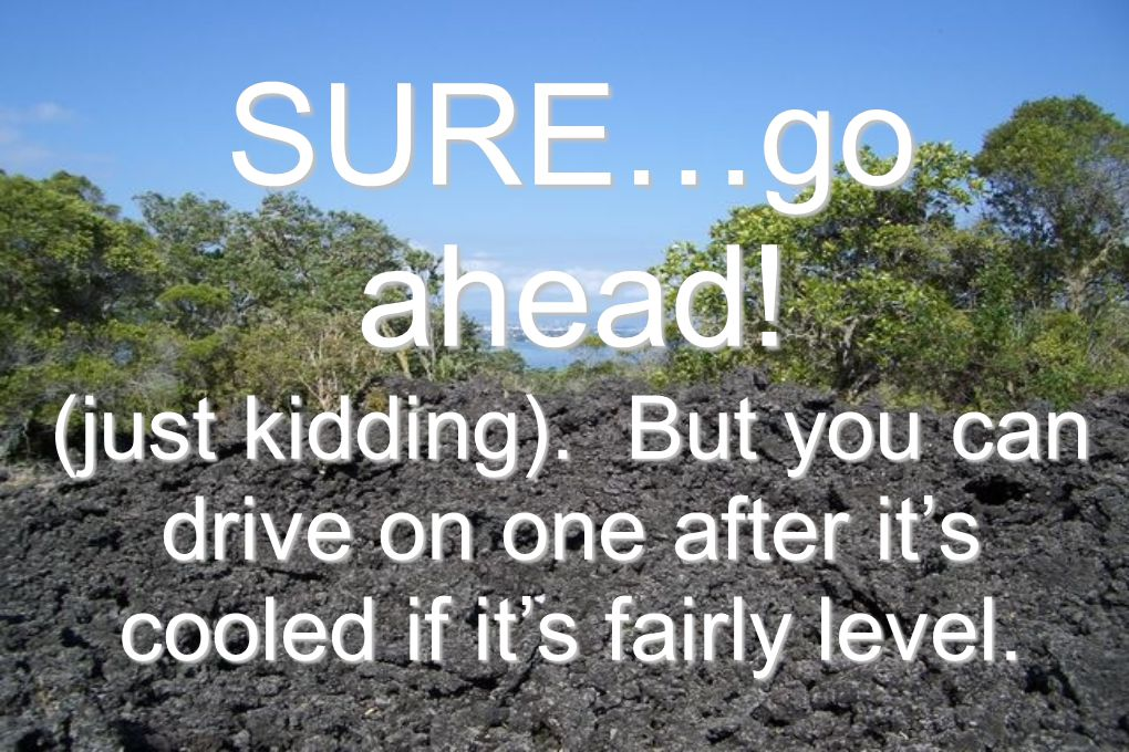 SURE…go ahead! (just kidding). But you can drive on one after it's cooled if it's fairly level.