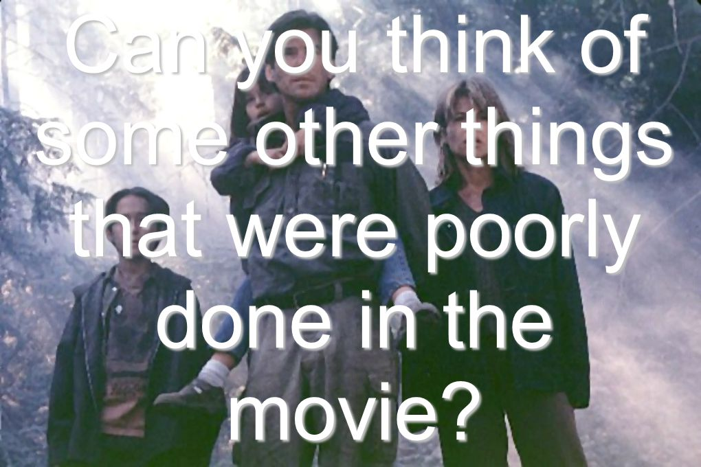 Can you think of some other things that were poorly done in the movie?