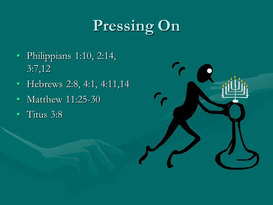 Pressing On Philippians 1:10, 2:14, 3:7,12Philippians 1:10, 2:14, 3:7,12 Hebrews 2:8, 4:1, 4:11,14Hebrews 2:8, 4:1, 4:11,14 Matthew 11:25-30Matthew 11:25-30 Titus 3:8Titus 3:8