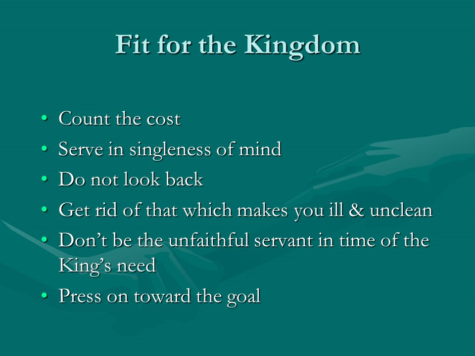 Fit for the Kingdom Count the costCount the cost Serve in singleness of mindServe in singleness of mind Do not look backDo not look back Get rid of that which makes you ill & uncleanGet rid of that which makes you ill & unclean Don't be the unfaithful servant in time of the King's needDon't be the unfaithful servant in time of the King's need Press on toward the goalPress on toward the goal