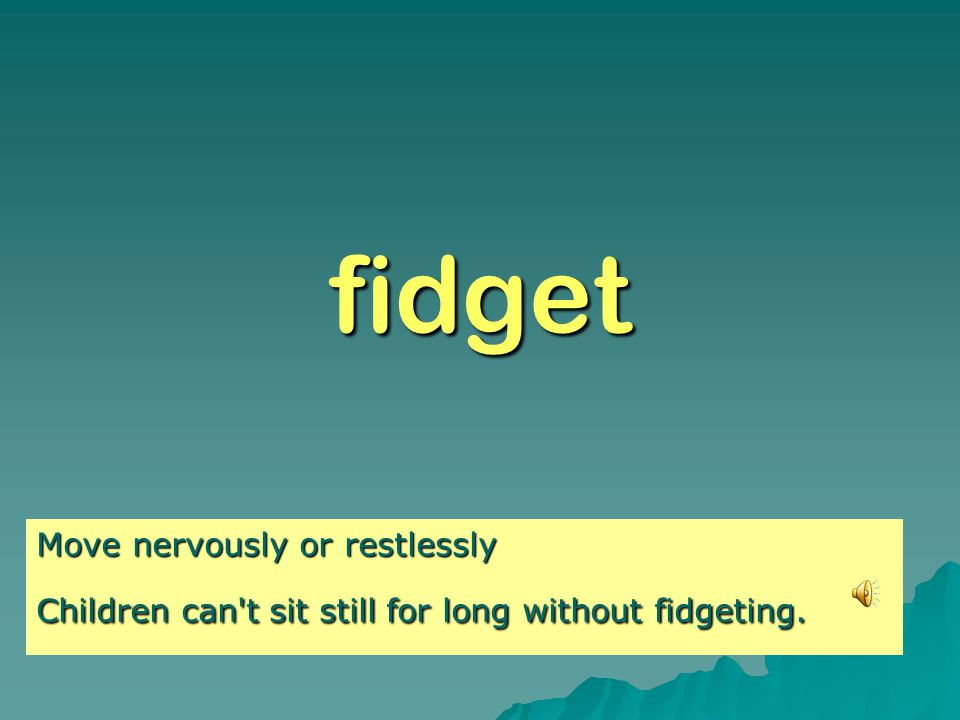 fidget Move nervously or restlessly Children can t sit still for long without fidgeting.