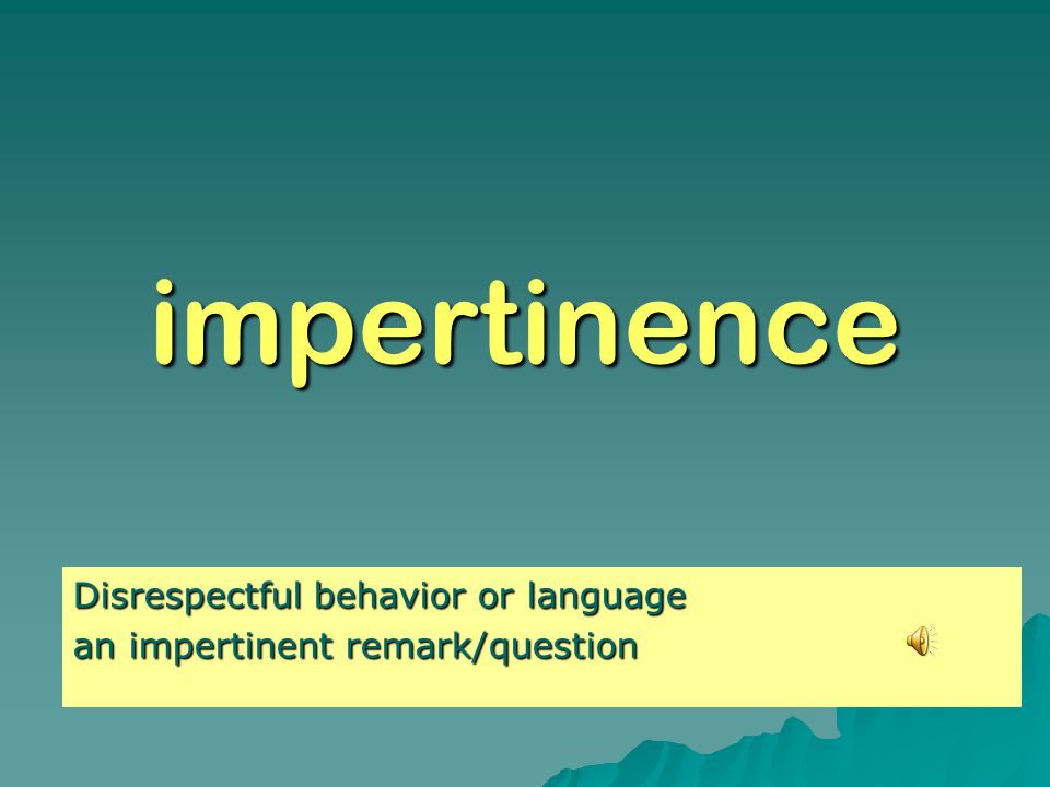 impertinence Disrespectful behavior or language an impertinent remark/question