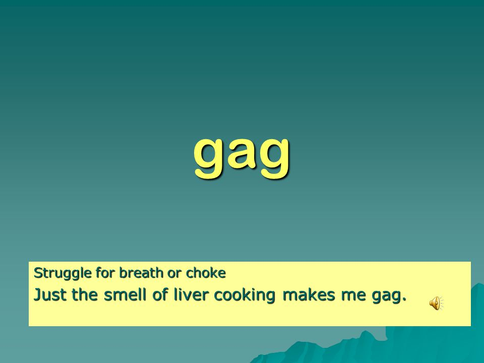 gag Struggle for breath or choke Just the smell of liver cooking makes me gag.