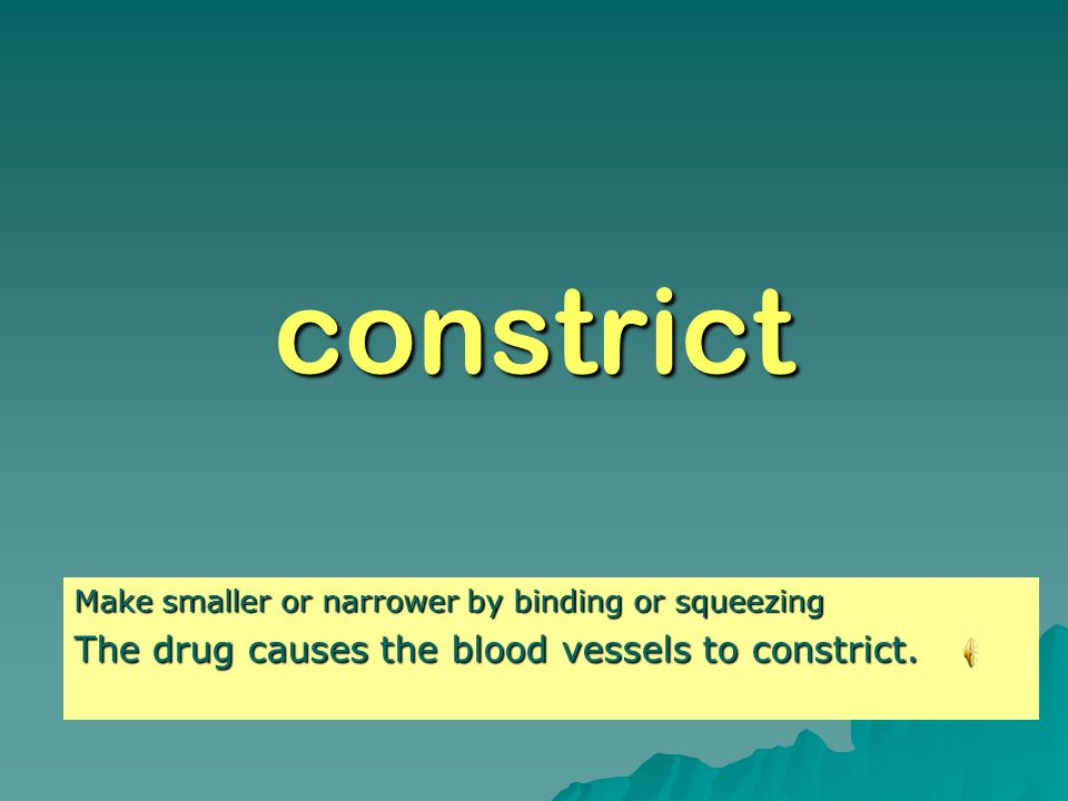 constrict Make smaller or narrower by binding or squeezing The drug causes the blood vessels to constrict.