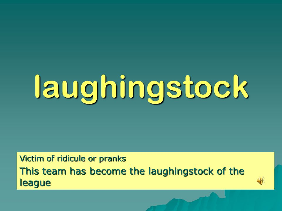 laughingstock Victim of ridicule or pranks This team has become the laughingstock of the league