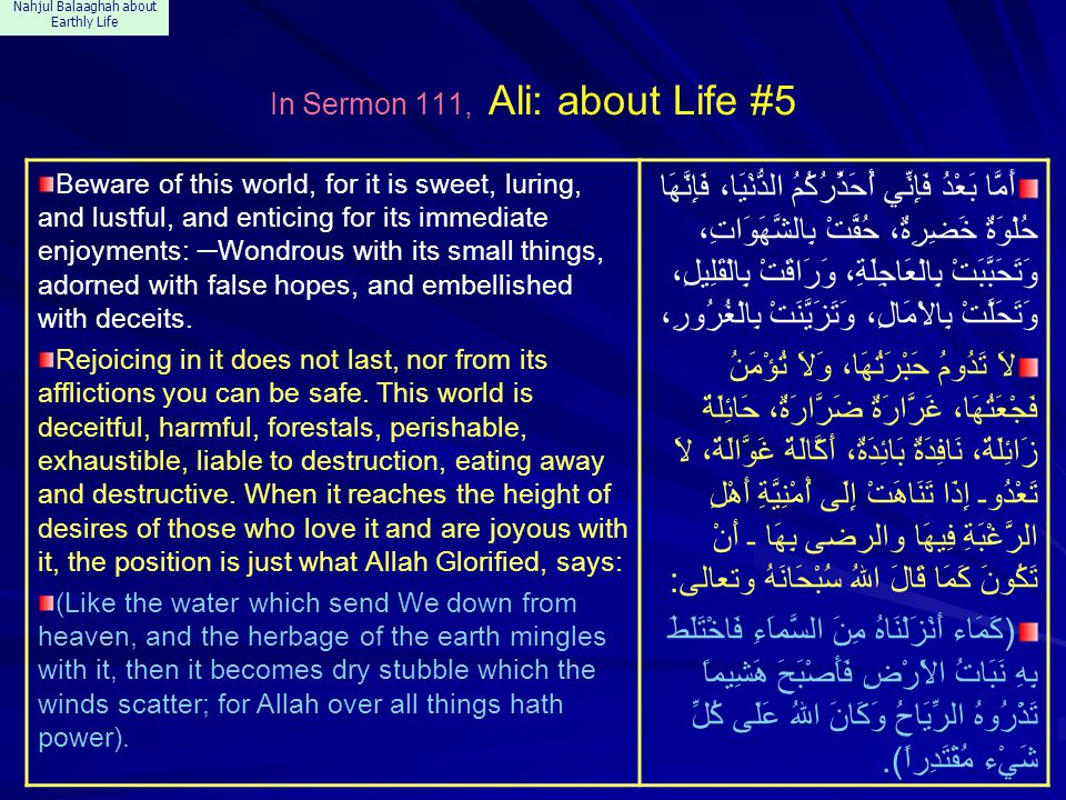 Nahjul Balaaghah about Earthly Life In Sermon 111, Ali: about Life #5 Beware of this world, for it is sweet, luring, and lustful, and enticing for its immediate enjoyments: ─ Wondrous with its small things, adorned with false hopes, and embellished with deceits.