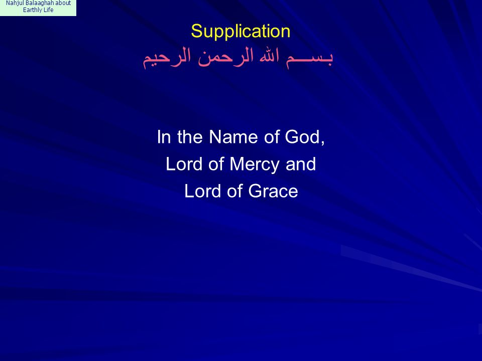 Nahjul Balaaghah about Earthly Life Supplication بـســـم الله الرحمن الرحيم In the Name of God, Lord of Mercy and Lord of Grace
