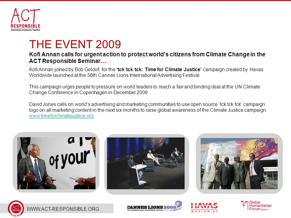 WWW.ACT-RESPONSIBLE.ORG THE EVENT 2009 Kofi Annan calls for urgent action to protect world s citizens from Climate Change in the ACT Responsible Seminar… Kofi Annan joined by Bob Geldof, for the 'tck tck tck: Time for Climate Justice' campaign created by Havas Worldwide launched at the 56th Cannes Lions International Advertising Festival.