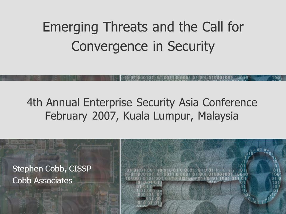 4th Annual Enterprise Security Asia Conference February 2007, Kuala Lumpur, Malaysia Emerging Threats and the Call for Convergence in Security Stephen Cobb, CISSP Cobb Associates