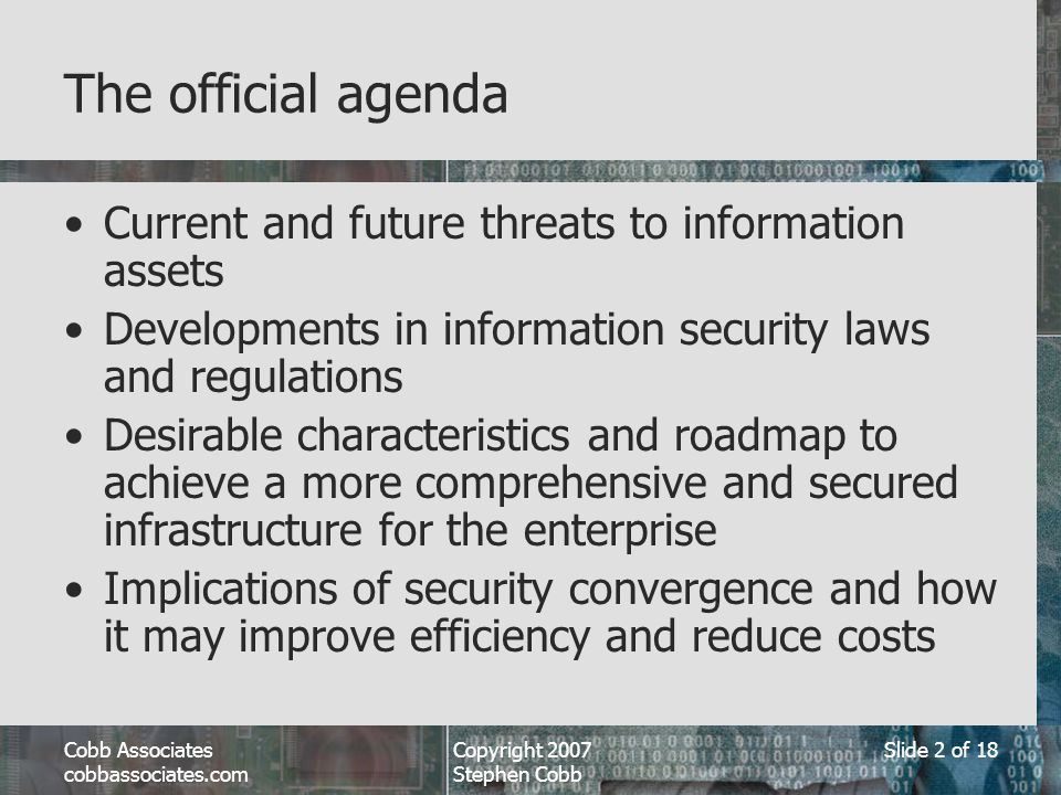 cobbassociates.com Copyright 2007 Stephen Cobb Slide 2 of 18 The official agenda Current and future threats to information assets Developments in information security laws and regulations Desirable characteristics and roadmap to achieve a more comprehensive and secured infrastructure for the enterprise Implications of security convergence and how it may improve efficiency and reduce costs