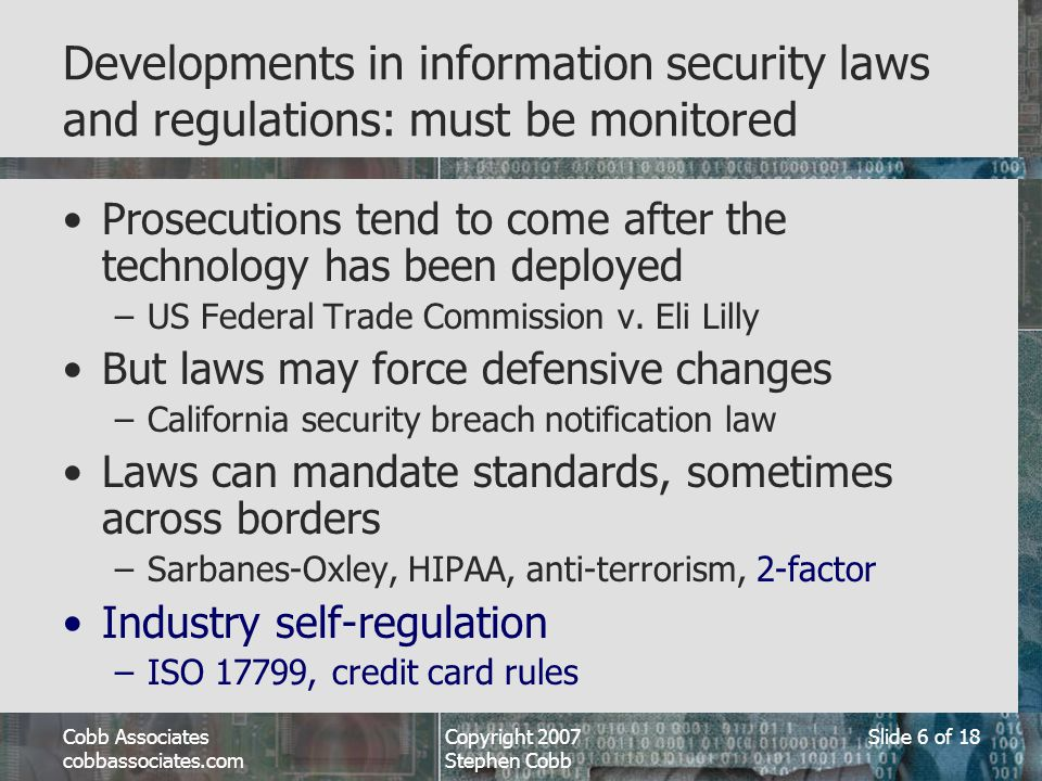 Cobb Associates cobbassociates.com Copyright 2007 Stephen Cobb Slide 6 of 18 Developments in information security laws and regulations: must be monitored Prosecutions tend to come after the technology has been deployed –US Federal Trade Commission v.