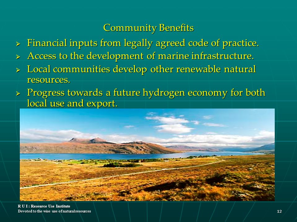 R U I : Resource Use Institute Devoted to the wise use of natural resources 12 Community Benefits  Financial inputs from legally agreed code of pract