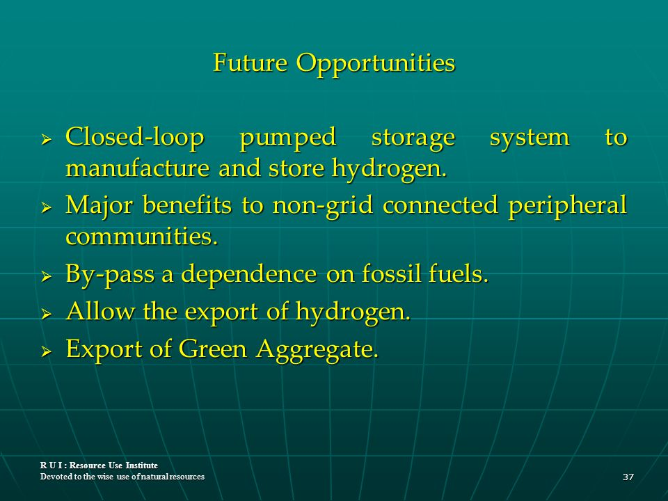 R U I : Resource Use Institute Devoted to the wise use of natural resources 37 Future Opportunities  Closed-loop pumped storage system to manufacture