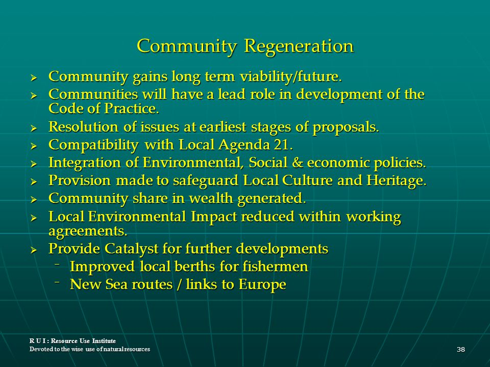 R U I : Resource Use Institute Devoted to the wise use of natural resources 38 Community Regeneration  Community gains long term viability/future. 