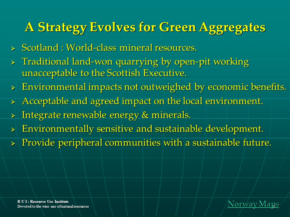 R U I : Resource Use Institute Devoted to the wise use of natural resources 8 A Strategy Evolves for Green Aggregates  Scotland : World-class mineral