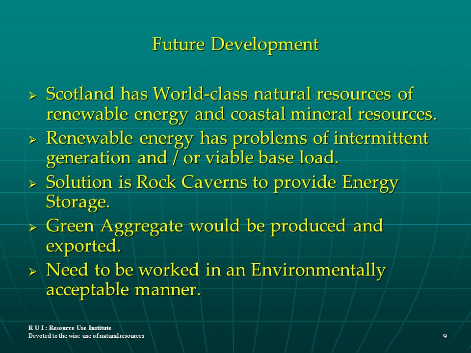 R U I : Resource Use Institute Devoted to the wise use of natural resources 9 Future Development  Scotland has World-class natural resources of renew