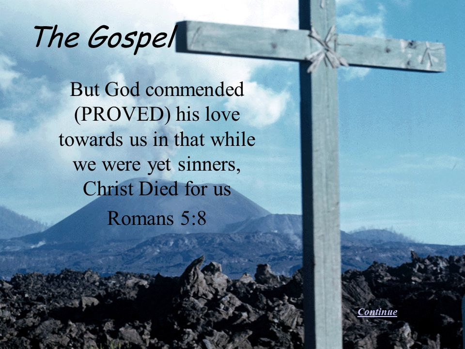 But God commended (PROVED) his love towards us in that while we were yet sinners, Christ Died for us Romans 5:8 The Gospel Continue
