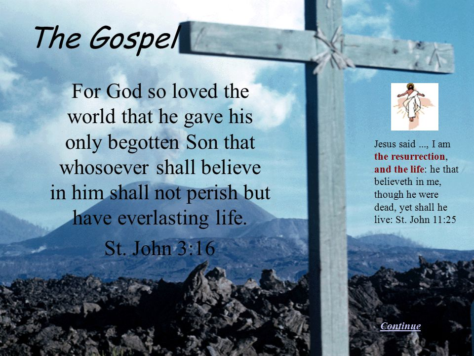 For God so loved the world that he gave his only begotten Son that whosoever shall believe in him shall not perish but have everlasting life. St. John