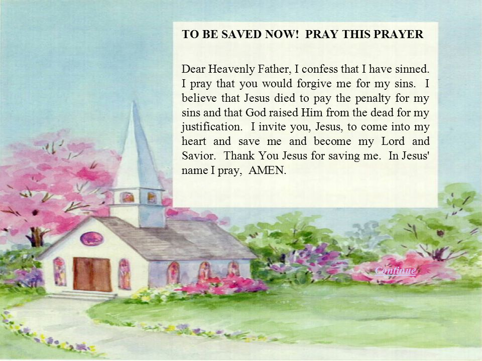 TO BE SAVED NOW! PRAY THIS PRAYER Dear Heavenly Father, I confess that I have sinned. I pray that you would forgive me for my sins. I believe that Jes