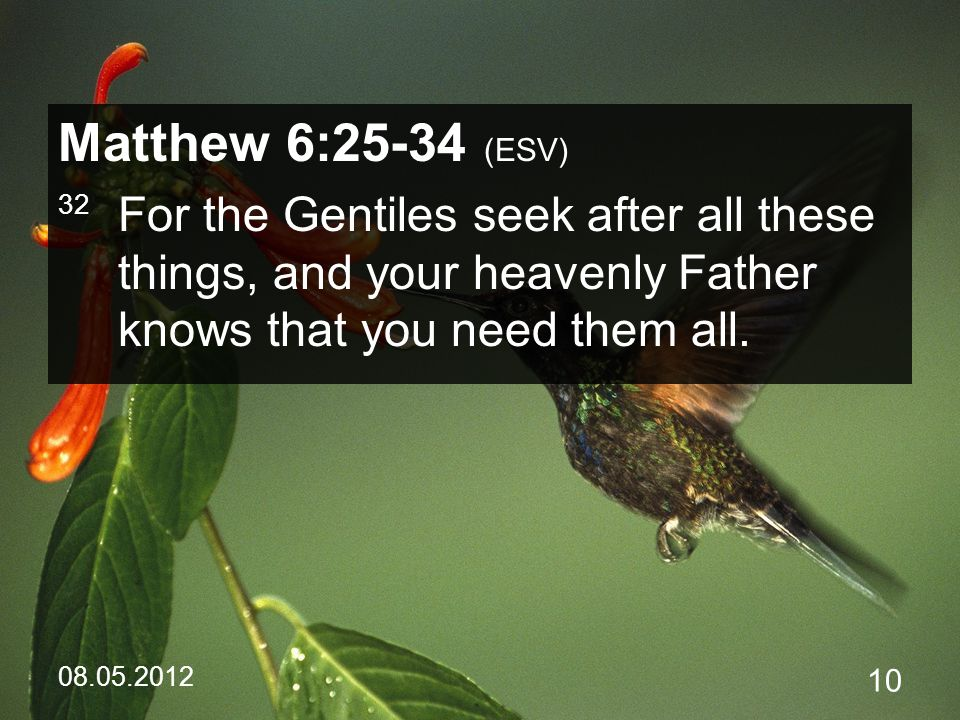 08.05.2012 10 Matthew 6:25-34 (ESV) 32 For the Gentiles seek after all these things, and your heavenly Father knows that you need them all.
