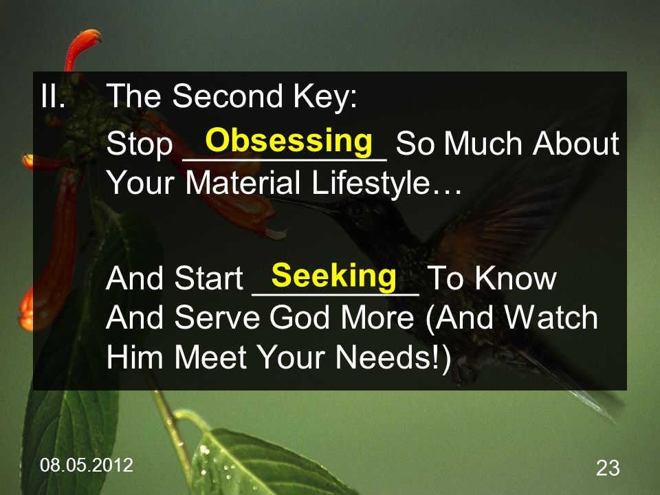 08.05.2012 23 II.The Second Key: Stop ___________ So Much About Your Material Lifestyle… And Start _________ To Know And Serve God More (And Watch Him Meet Your Needs!) Obsessing Seeking