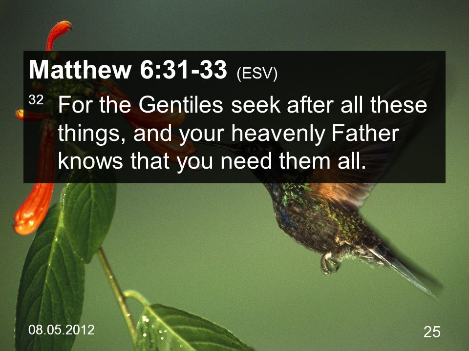 08.05.2012 25 Matthew 6:31-33 (ESV) 32 For the Gentiles seek after all these things, and your heavenly Father knows that you need them all.